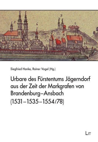 Urbare des Fürstentums Jägerndorf aus der Zeit der Markgrafen von Brandenburg-Ansbach (1531-1535-1554/78) (Erträge böhmisch-mährischer Studien)