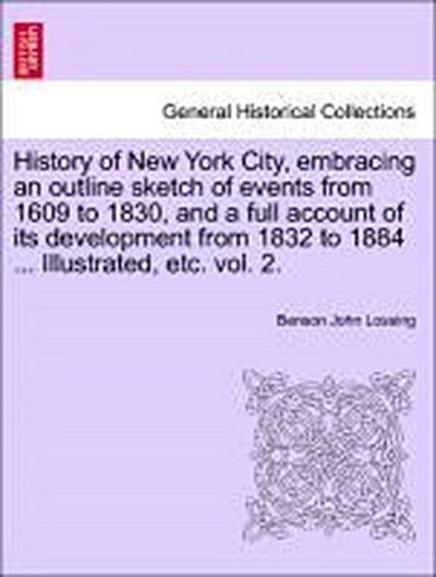 History of New York City, embracing an outline sketch of events from 1609 to 1830, and a full account of its development from 1832 to 1884 ... Illustrated, etc. vol. 2.
