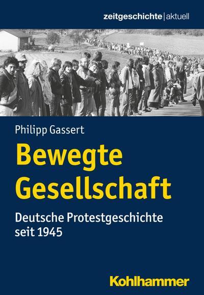 Bewegte Gesellschaft: Deutsche Protestgeschichte seit 1945 (Zeitgeschichte aktuell)