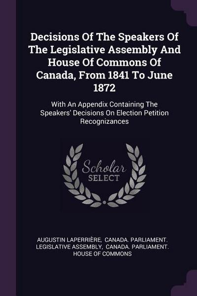 Decisions of the Speakers of the Legislative Assembly and House of Commons of Canada, from 1841 to June 1872: With an Appendix Containing the Speakers