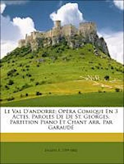 Le Val D'andorre; Opéra Comique En 3 Actes. Paroles De De St. Georges. Partition Piano Et Chant Arr. Par Garaudé