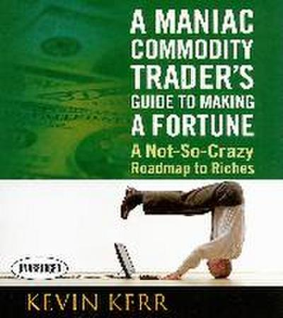 A Maniac Commodity Trader's Guide to Making a Fortune: A Not-So Crazy Roadmap to Riches