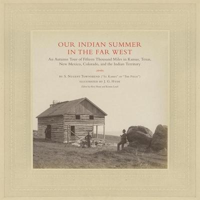 Our Indian Summer in the Far West: An Autumn Tour of Fifteen Thousand Miles in Kansas, Texas, New Mexico, Colorado, and the Indian Territory