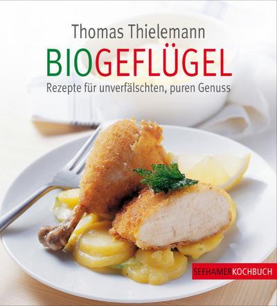 Biogeflügel - Seehamer - Gebundene Ausgabe, Deutsch, Thomas Thielemann, Rezepte für unverfälschten, puren Genuss, Rezepte für unverfälschten, puren Genuss