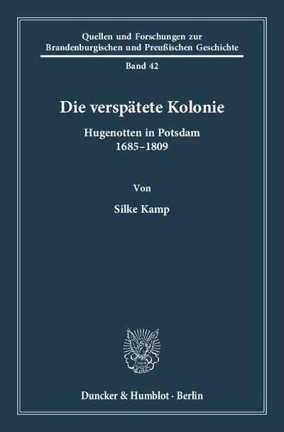 Die verspätete Kolonie: Hugenotten in Potsdam 1685 - 1809