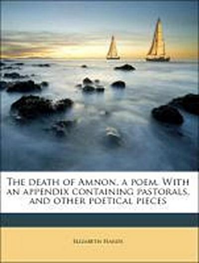 The death of Amnon, a poem. With an appendix containing pastorals, and other poetical pieces