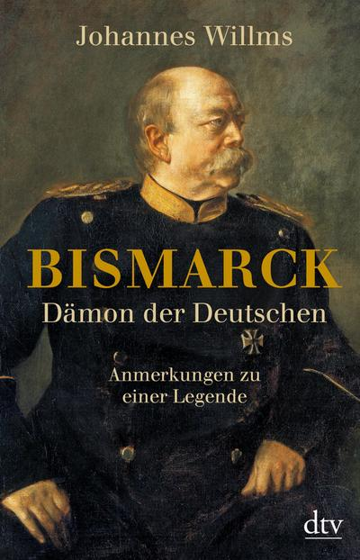Bismarck - Dämon der Deutschen: Anmerkungen zu einer Legende Mit einem Vorwort zur Taschenbuchausgabe (dtv Sachbuch)