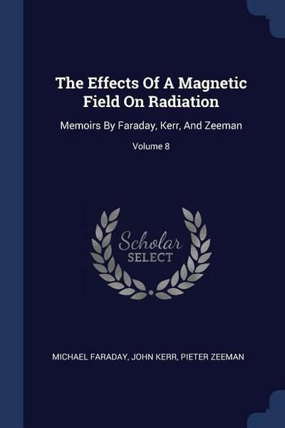 The Effects of a Magnetic Field on Radiation: Memoirs by Faraday, Kerr, and Zeeman; Volume 8