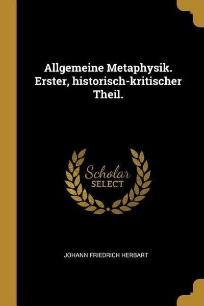 Allgemeine Metaphysik. Erster, Historisch-Kritischer Theil.