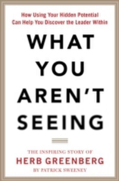 What You Aren't Seeing: How Using Your Hidden Potential Can Help You Discover the Leader Within, The Inspiring Story of Herb Greenberg