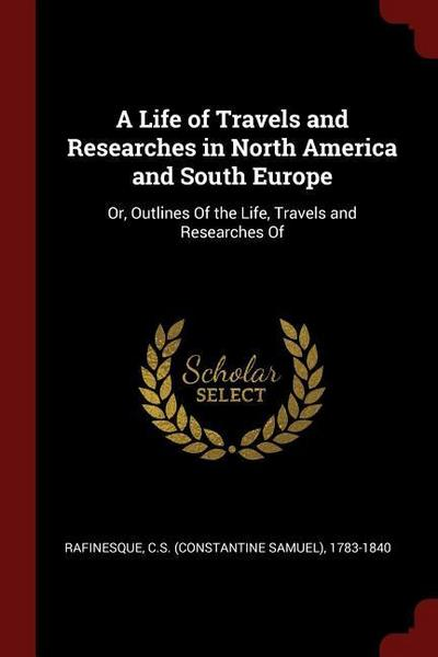 A Life of Travels and Researches in North America and South Europe: Or, Outlines of the Life, Travels and Researches of