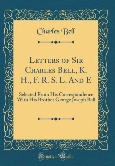 Letters of Sir Charles Bell, K. H., F. R. S. L. and E: Selected from His Correspondence with His Brother George Joseph Bell (Classic Reprint)