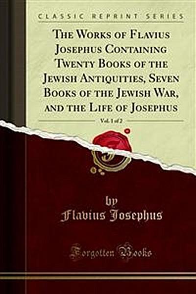The Works of Flavius Josephus Containing Twenty Books of the Jewish Antiquities, Seven Books of the Jewish War, and the Life of Josephus
