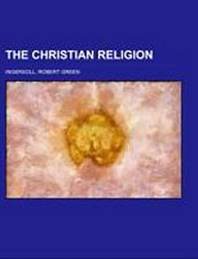 The Christian Religion; a series of articles from the North American review