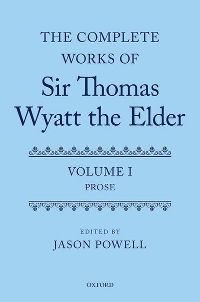 The Complete Works of Sir Thomas Wyatt the Elder: Volume One: Prose