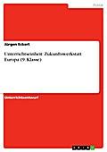 Unterrichtseinheit: Zukunftswerkstatt  Europa (9. Klasse) - Jürgen Eckert