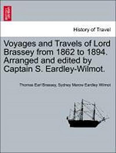 Voyages and Travels of Lord Brassey from 1862 to 1894. Arranged and edited by Captain S. Eardley-Wilmot. VOL. I