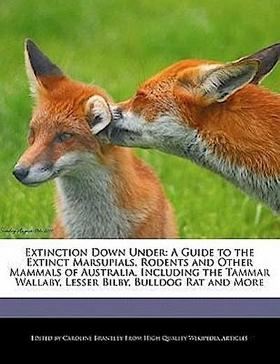 Extinction Down Under: A Guide to the Extinct Marsupials, Rodents and Other Mammals of Australia, Including the Tammar Wallaby, Lesser Bilby,