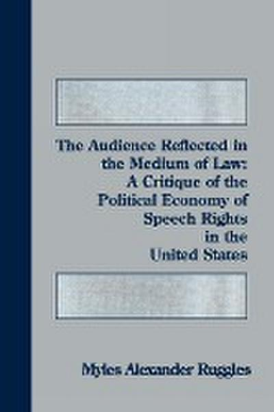 The Audience Reflected in the Medium of Law: A Critique of the Political Economy of Speech Rights in the United States