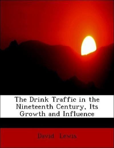 Lewis, D: Drink Traffic in the Nineteenth Century, Its Growt