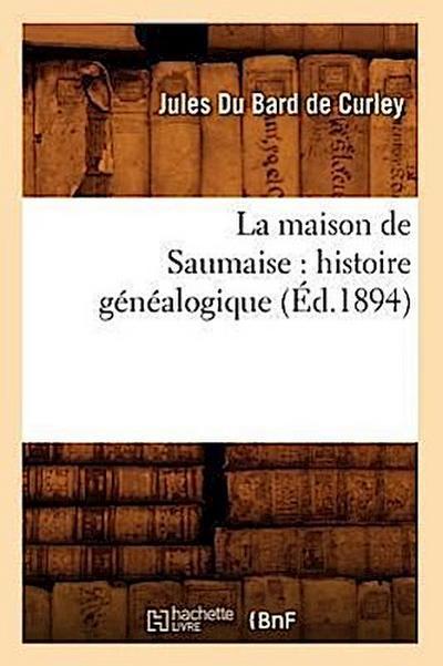 La Maison de Saumaise: Histoire Généalogique (Éd.1894)