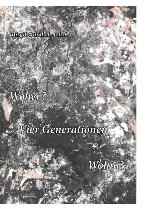 Woher? Vier Generationen Wohin? Birgit Gumlich-Johst