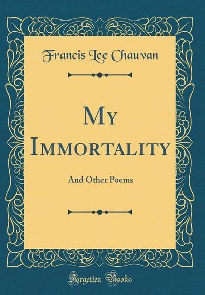 My Immortality: And Other Poems (Classic Reprint)