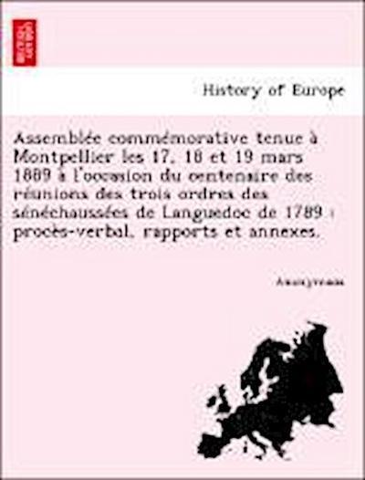 Assemblée commémorative tenue à Montpellier les 17, 18 et 19 mars 1889 à l'occasion du centenaire des réunions des trois ordres des sénéchaussées de Languedoc de 1789 : procès-verbal, rapports et annexes.