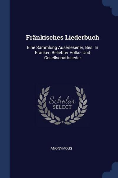 Fränkisches Liederbuch: Eine Sammlung Auserlesener, Bes. In Franken Beliebter Volks- Und Gesellschaftslieder