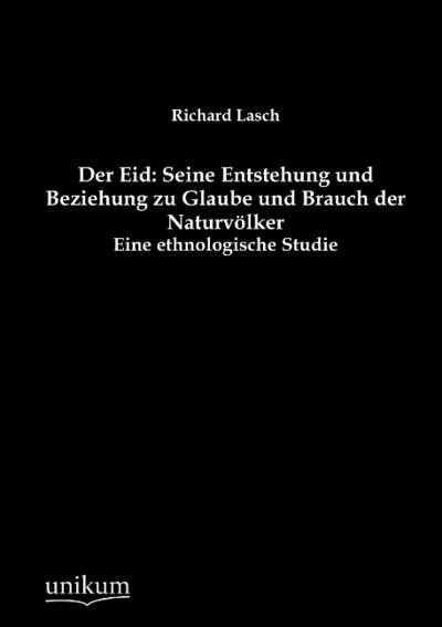 Der Eid: Seine Entstehung und Beziehung zu Glaube und Brauch der Naturvölker: Eine ethnologische Studie