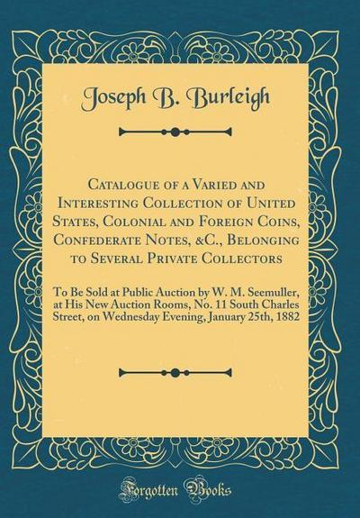 Catalogue of a Varied and Interesting Collection of United States, Colonial and Foreign Coins, Confederate Notes, &c., Belonging to Several Private Co