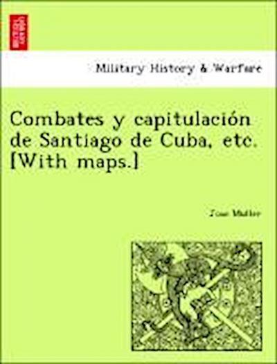 Combates y capitulacio´n de Santiago de Cuba, etc. [With maps.]
