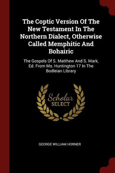 The Coptic Version of the New Testament in the Northern Dialect, Otherwise Called Memphitic and Bohairic: The Gospels of S. Matthew and S. Mark, Ed. f