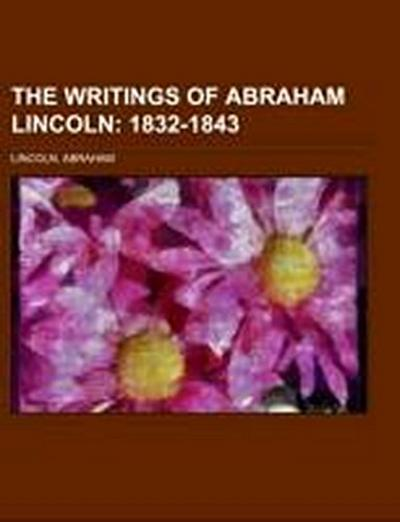 The Writings of Abraham Lincoln Volume 1