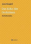 Das Echo der Orchideen: Ein Berlin Zyklus
