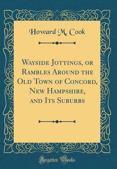 Wayside Jottings, or Rambles Around the Old Town of Concord, New Hampshire, and Its Suburbs (Classic Reprint)