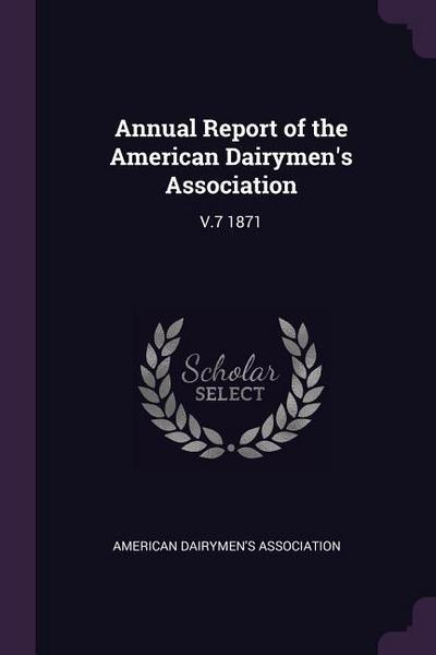 Annual Report of the American Dairymen's Association: V.7 1871