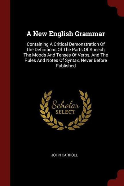A New English Grammar: Containing a Critical Demonstration of the Definitions of the Parts of Speech, the Moods and Tenses of Verbs, and the