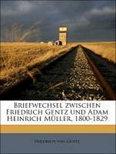 Briefwechsel zwischen Friedrich Gentz und Adam Heinrich Müller, 1800-1829