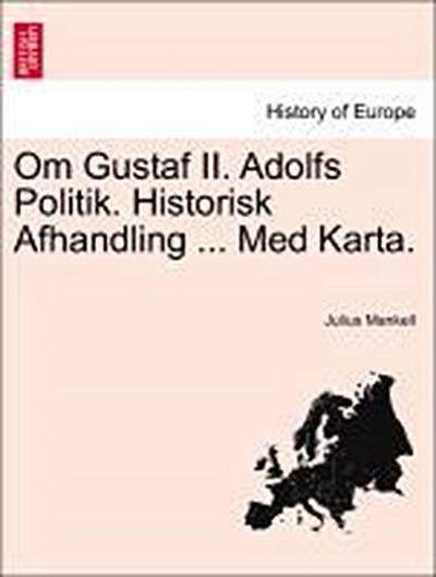 Om Gustaf II. Adolfs Politik. Historisk Afhandling ... Med Karta.