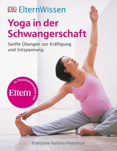 ElternWissen. Yoga in der Schwangerschaft; Sanfte Übungen zur Kräftigung und Entspannung; ElternWissen; Deutsch; ca. 400 farbige Abbildungen