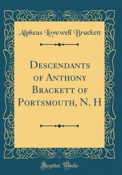 Descendants of Anthony Brackett of Portsmouth, N. H (Classic Reprint)