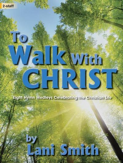 To Walk with Christ: 8 Hymn Medleys Celebrating the Christian Life
