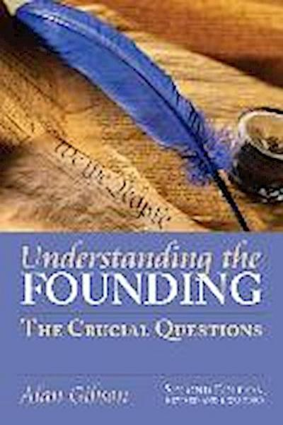 Understanding the Founding: The Crucial Questions Second Edition, Revised and Expanded