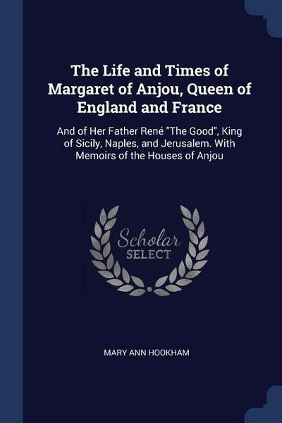 The Life and Times of Margaret of Anjou, Queen of England and France: And of Her Father René the Good, King of Sicily, Naples, and Jerusalem. with Mem