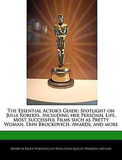 The Essential Actor's Guide: Spotlight on Julia Roberts, Including Her Personal Life, Most Successful Films Such as Pretty Woman, Erin Brockovich,