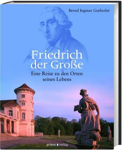 Friedrich der Große: Eine Reise zu den Orten seines Lebens