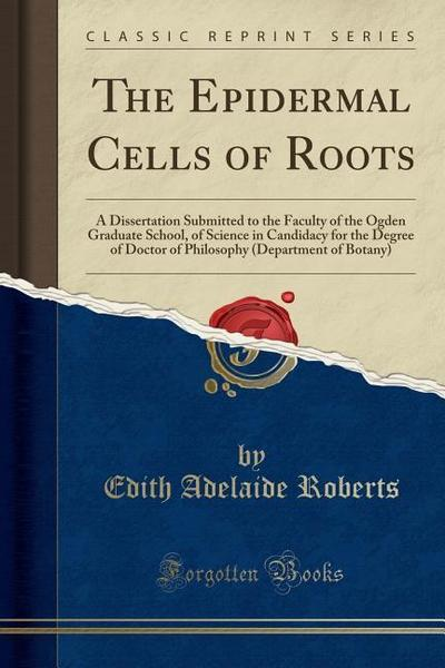 The Epidermal Cells of Roots: A Dissertation Submitted to the Faculty of the Ogden Graduate School, of Science in Candidacy for the Degree of Doctor