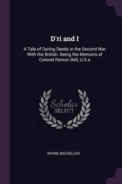 D'Ri and I: A Tale of Daring Deeds in the Second War with the British. Being the Memoirs of Colonel Ramon Bell, U.S.a