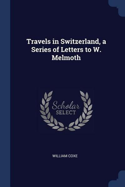 Travels in Switzerland, a Series of Letters to W. Melmoth